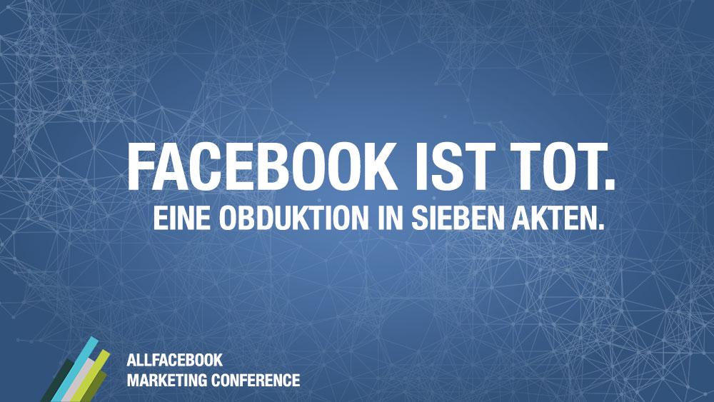 Facebook ist tot. Eine Obduktion in sieben Akten. @ AllFacebook Marketing Conference