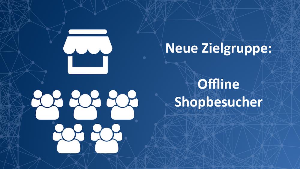 Die nächste Stufe: Zielgruppen mit offline Ladenbesuchern