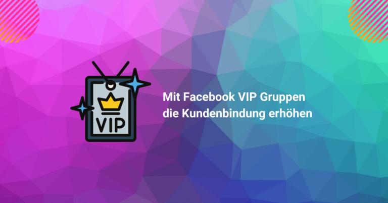 Wie Du mit VIP Facebook Gruppen Deine Kundenbindung erhöhst